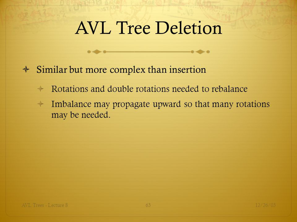 12/26/03AVL Trees - Lecture 863 AVL Tree Deletion  Similar but more complex than insertion  Rotations and double rotations needed to rebalance  Imbalance may propagate upward so that many rotations may be needed.