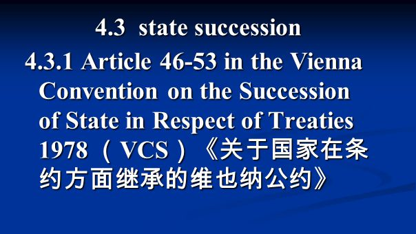 4.3 state succession 4.3.1 Article 46-53 in the Vienna Convention on the Succession of State in Respect of Treaties 1978 ( VCS )《关于国家在条 约方面继承的维也纳公约》
