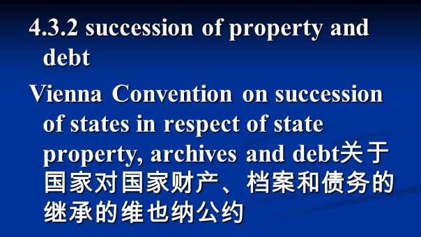 4.3.2 succession of property and debt Vienna Convention on succession of states in respect of state property, archives and debt 关于 国家对国家财产、档案和债务的 继承的维也纳公约