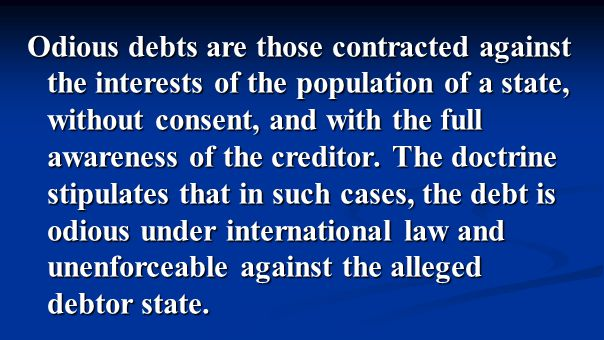 Odious debts are those contracted against the interests of the population of a state, without consent, and with the full awareness of the creditor.