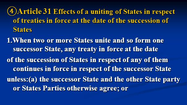 ④ Article 31 Effects of a uniting of States in respect of treaties in force at the date of the succession of States 1.When two or more States unite and so form one successor State, any treaty in force at the date of the succession of States in respect of any of them continues in force in respect of the successor State unless:(a) the successor State and the other State party or States Parties otherwise agree; or