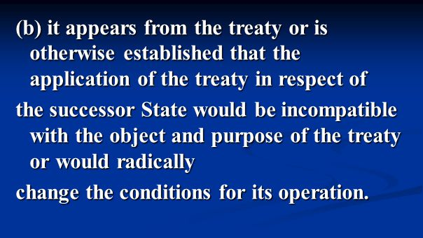 (b) it appears from the treaty or is otherwise established that the application of the treaty in respect of the successor State would be incompatible with the object and purpose of the treaty or would radically change the conditions for its operation.