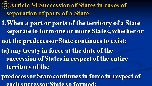 ⑤ Article 34 Succession of States in cases of separation of parts of a State 1.When a part or parts of the territory of a State separate to form one or more States, whether or not the predecessor State continues to exist: (a) any treaty in force at the date of the succession of States in respect of the entire territory of the predecessor State continues in force in respect of each successor State so formed;