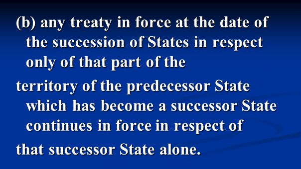 (b) any treaty in force at the date of the succession of States in respect only of that part of the territory of the predecessor State which has become a successor State continues in force in respect of that successor State alone.
