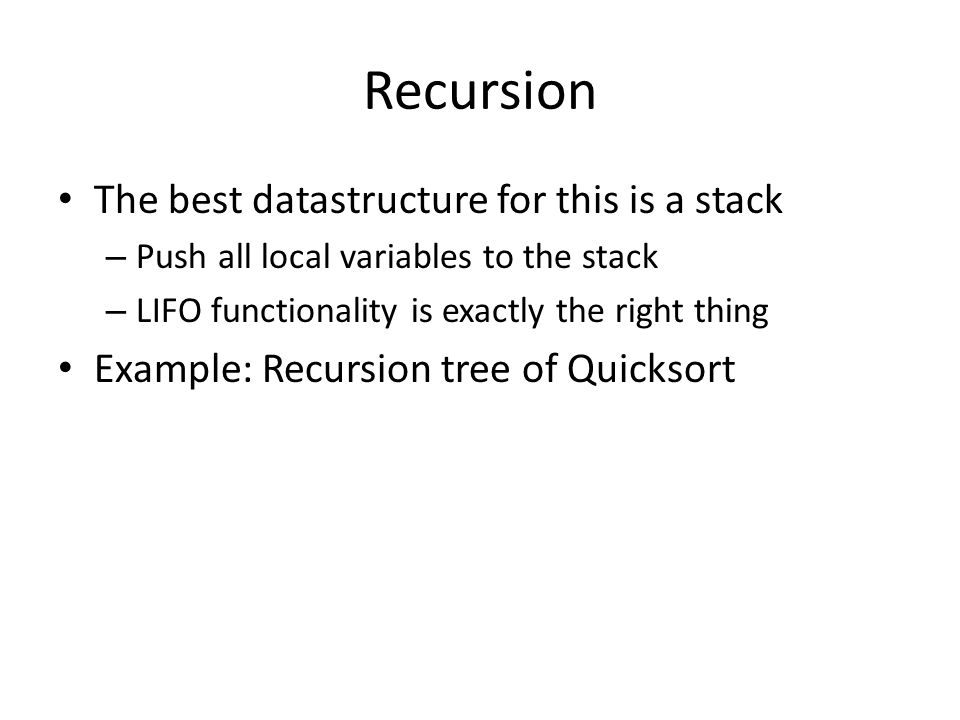 Recursion The best datastructure for this is a stack – Push all local variables to the stack – LIFO functionality is exactly the right thing Example: Recursion tree of Quicksort