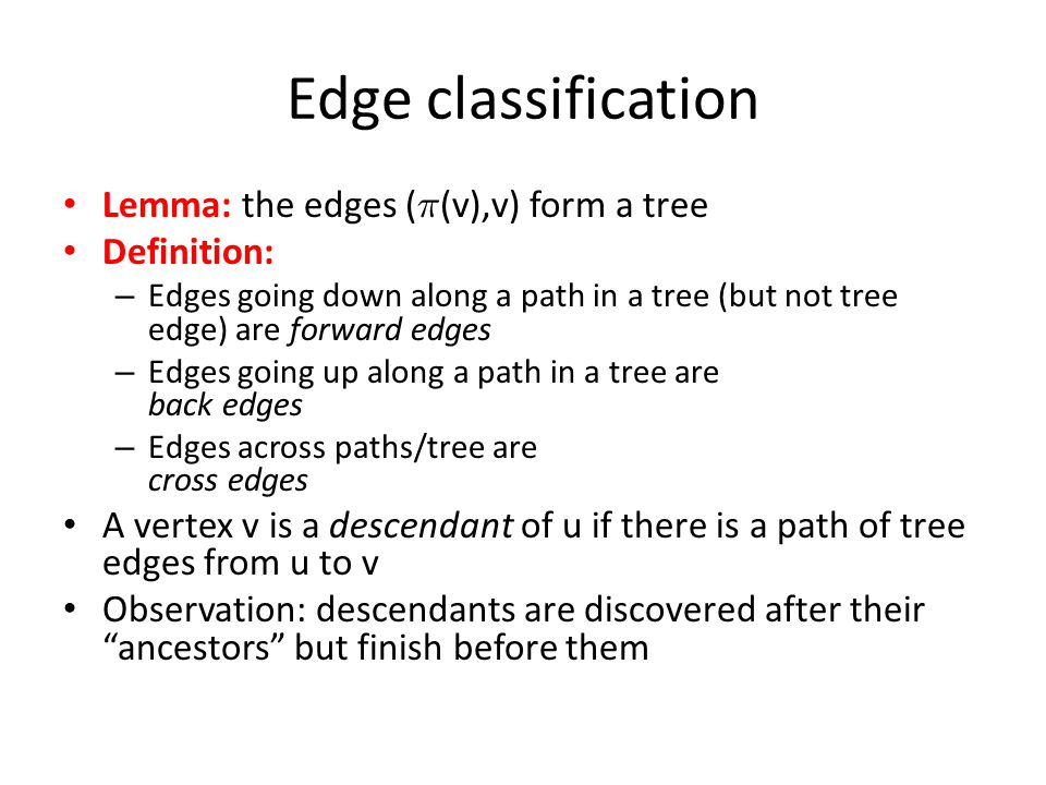 Edge classification Lemma: the edges ( ¼ (v),v) form a tree Definition: – Edges going down along a path in a tree (but not tree edge) are forward edges – Edges going up along a path in a tree are back edges – Edges across paths/tree are cross edges A vertex v is a descendant of u if there is a path of tree edges from u to v Observation: descendants are discovered after their ancestors but finish before them
