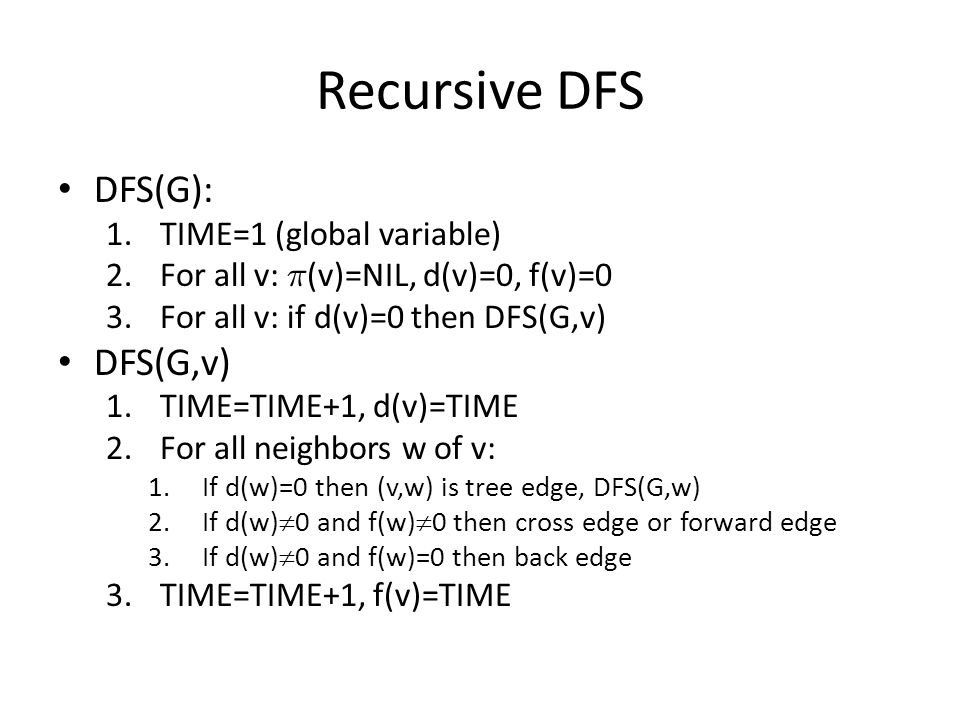 Recursive DFS DFS(G): 1.TIME=1 (global variable) 2.For all v: ¼ (v)=NIL, d(v)=0, f(v)=0 3.For all v: if d(v)=0 then DFS(G,v) DFS(G,v) 1.TIME=TIME+1, d(v)=TIME 2.For all neighbors w of v: 1.If d(w)=0 then (v,w) is tree edge, DFS(G,w) 2.If d(w)  0 and f(w)  0 then cross edge or forward edge 3.If d(w)  0 and f(w)=0 then back edge 3.TIME=TIME+1, f(v)=TIME