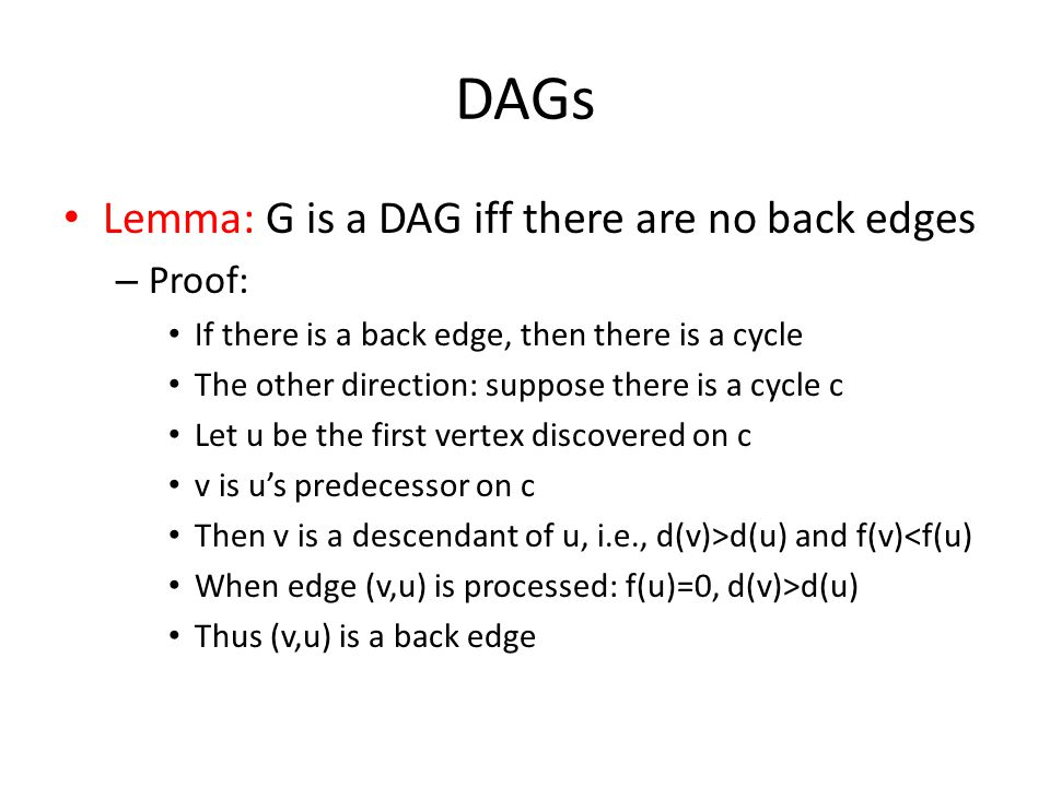 DAGs Lemma: G is a DAG iff there are no back edges – Proof: If there is a back edge, then there is a cycle The other direction: suppose there is a cycle c Let u be the first vertex discovered on c v is u's predecessor on c Then v is a descendant of u, i.e., d(v)>d(u) and f(v)<f(u) When edge (v,u) is processed: f(u)=0, d(v)>d(u) Thus (v,u) is a back edge