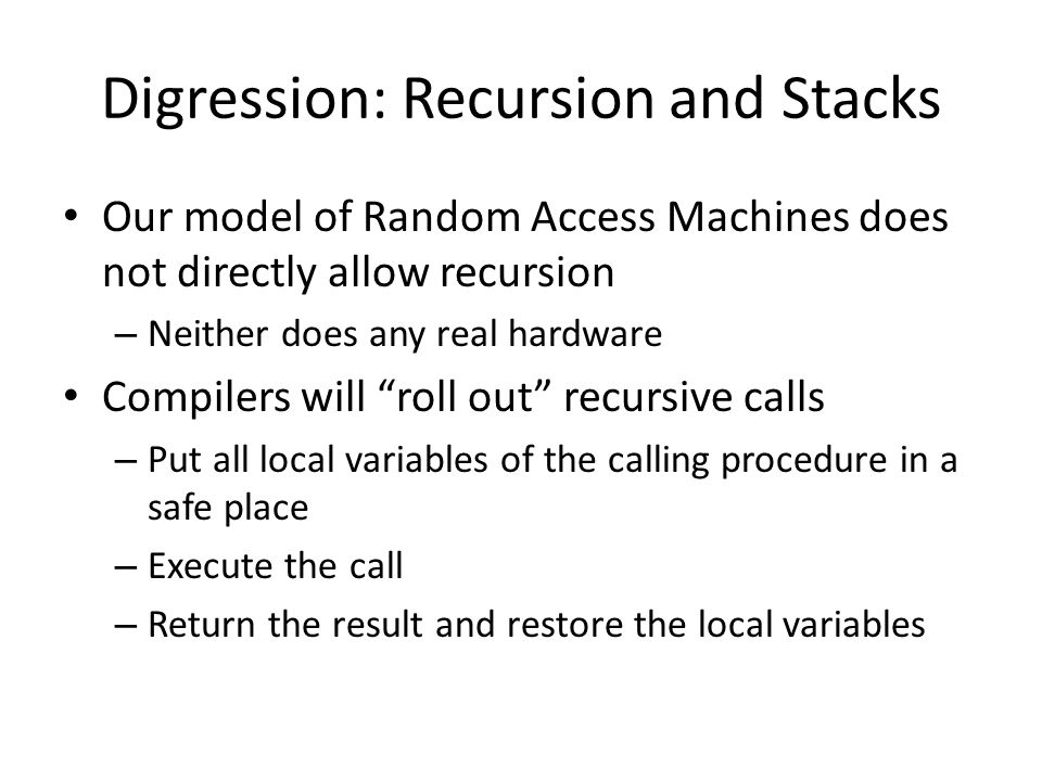 Digression: Recursion and Stacks Our model of Random Access Machines does not directly allow recursion – Neither does any real hardware Compilers will roll out recursive calls – Put all local variables of the calling procedure in a safe place – Execute the call – Return the result and restore the local variables