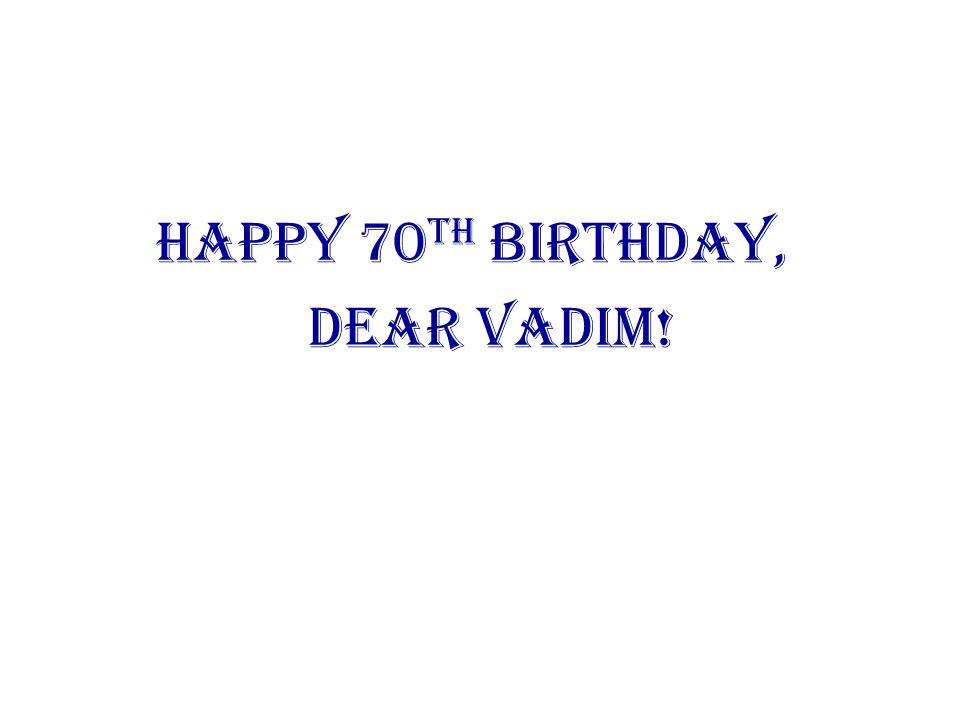 Happy 70 th Birthday, Dear Vadim!