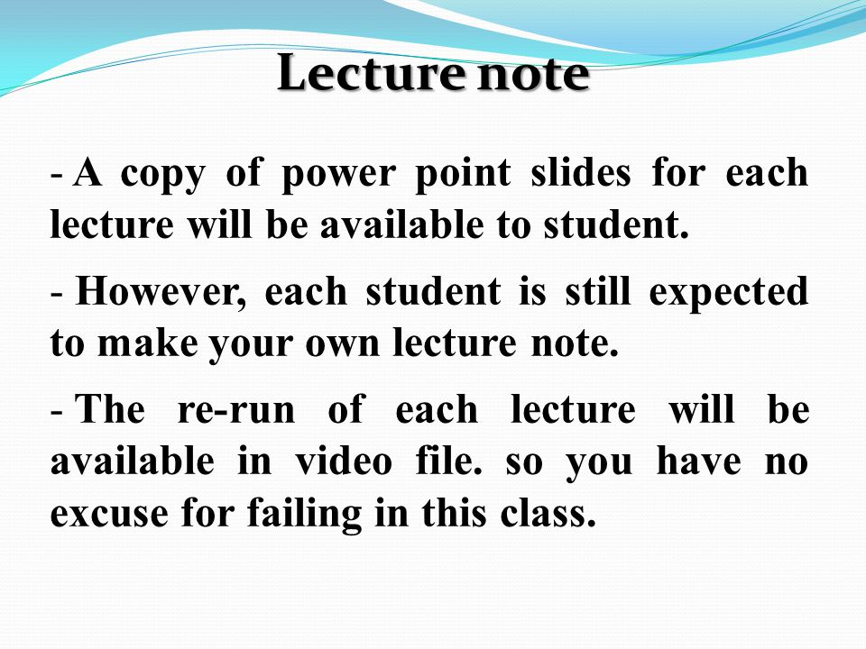 Lecture note - A copy of power point slides for each lecture will be available to student.