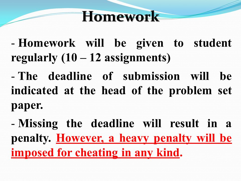 Homework - Homework will be given to student regularly (10 – 12 assignments) - The deadline of submission will be indicated at the head of the problem set paper.