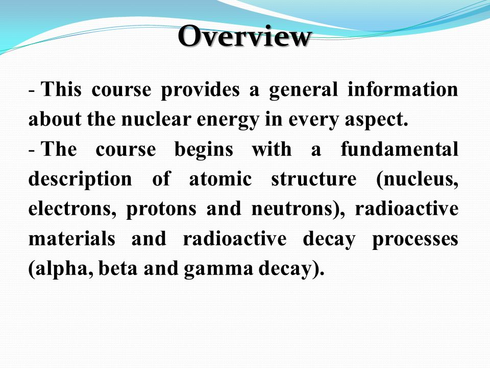 - This course provides a general information about the nuclear energy in every aspect.