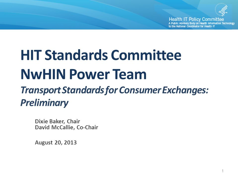 1 HIT Standards Committee NwHIN Power Team Transport Standards for Consumer Exchanges: Preliminary Dixie Baker, Chair David McCallie, Co-Chair August 20, 2013