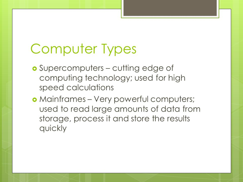Computer Types  Supercomputers – cutting edge of computing technology; used for high speed calculations  Mainframes – Very powerful computers; used