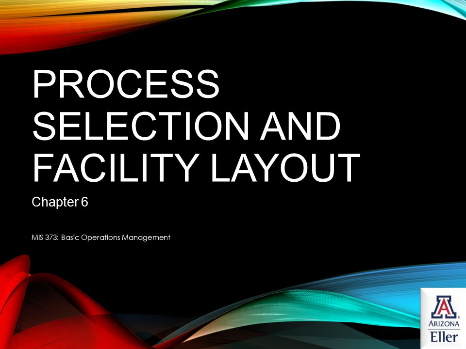 PROCESS SELECTION AND FACILITY LAYOUT Chapter 6 MIS 373: Basic Operations Management