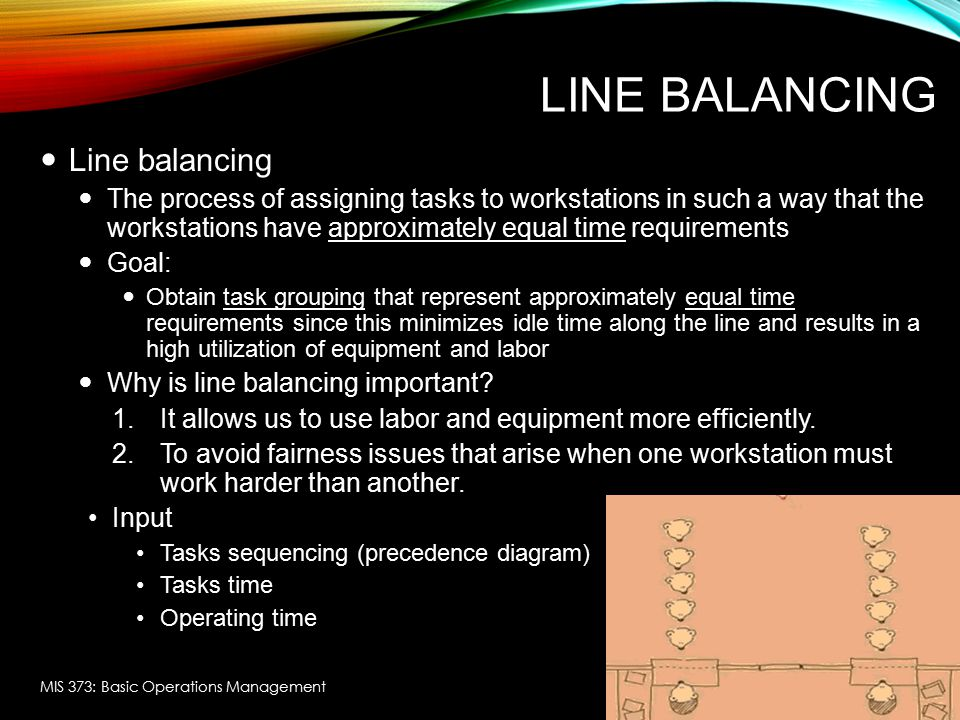 LINE BALANCING Line balancing The process of assigning tasks to workstations in such a way that the workstations have approximately equal time require