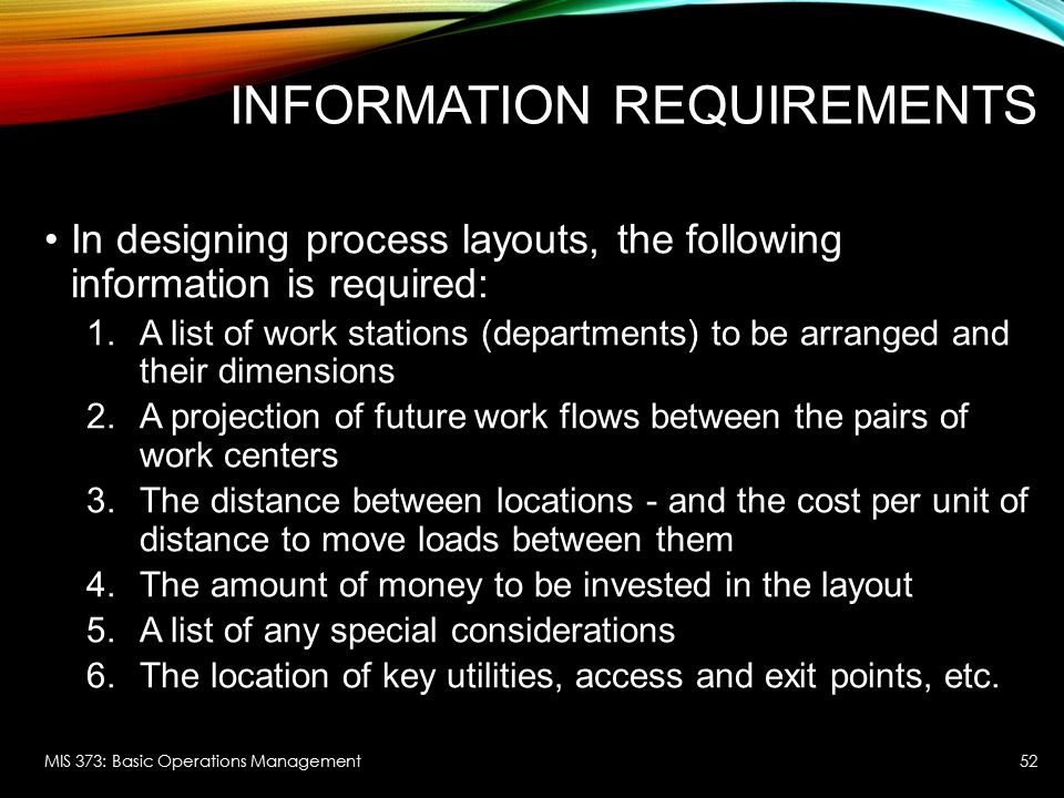 INFORMATION REQUIREMENTS In designing process layouts, the following information is required: 1.A list of work stations (departments) to be arranged a
