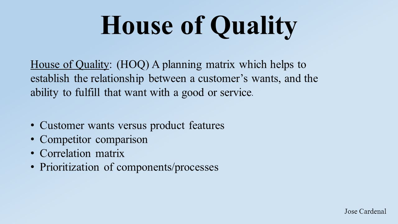 House of Quality House of Quality: (HOQ) A planning matrix which helps to establish the relationship between a customer's wants, and the ability to fulfill that want with a good or service.