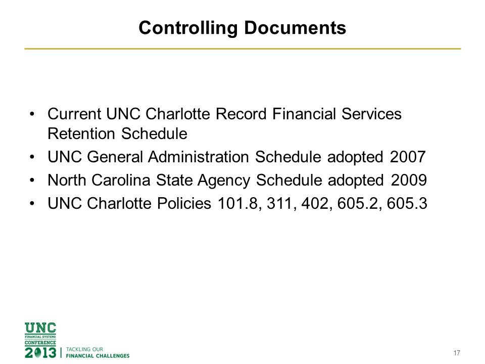 Controlling Documents Current UNC Charlotte Record Financial Services Retention Schedule UNC General Administration Schedule adopted 2007 North Carolina State Agency Schedule adopted 2009 UNC Charlotte Policies 101.8, 311, 402, 605.2, 605.3 17