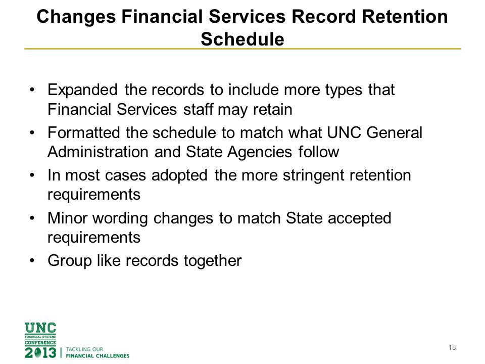 Changes Financial Services Record Retention Schedule Expanded the records to include more types that Financial Services staff may retain Formatted the schedule to match what UNC General Administration and State Agencies follow In most cases adopted the more stringent retention requirements Minor wording changes to match State accepted requirements Group like records together 18