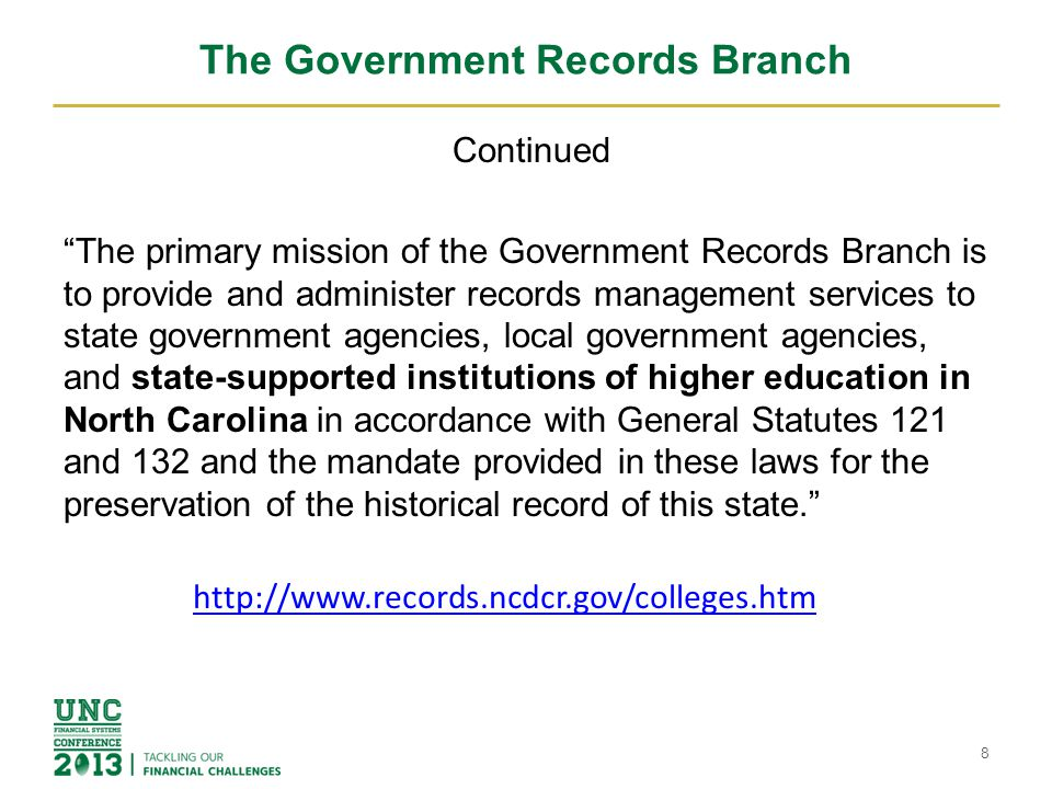 The Government Records Branch Continued The primary mission of the Government Records Branch is to provide and administer records management services to state government agencies, local government agencies, and state-supported institutions of higher education in North Carolina in accordance with General Statutes 121 and 132 and the mandate provided in these laws for the preservation of the historical record of this state. 8 http://www.records.ncdcr.gov/colleges.htm