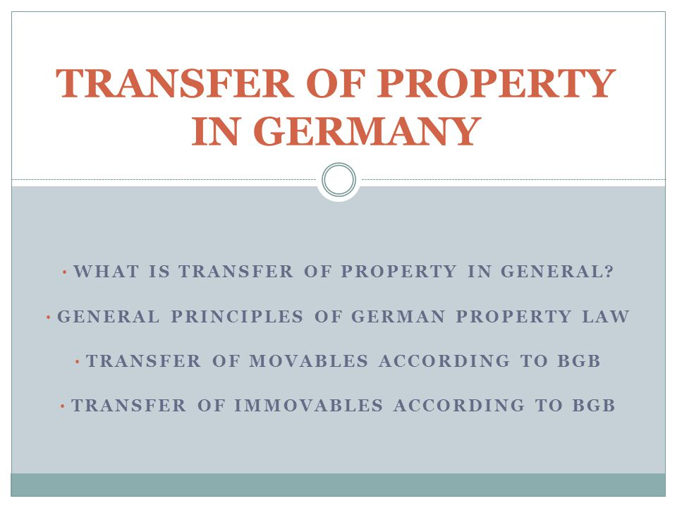 WHAT IS TRANSFER OF PROPERTY IN GENERAL? GENERAL PRINCIPLES OF GERMAN PROPERTY LAW TRANSFER OF MOVABLES ACCORDING TO BGB TRANSFER OF IMMOVABLES ACCORD