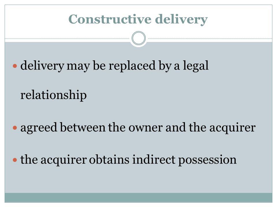 Constructive delivery delivery may be replaced by a legal relationship agreed between the owner and the acquirer the acquirer obtains indirect possess