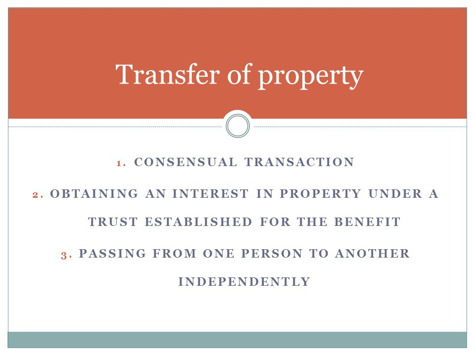 1. CONSENSUAL TRANSACTION 2. OBTAINING AN INTEREST IN PROPERTY UNDER A TRUST ESTABLISHED FOR THE BENEFIT 3. PASSING FROM ONE PERSON TO ANOTHER INDEPEN