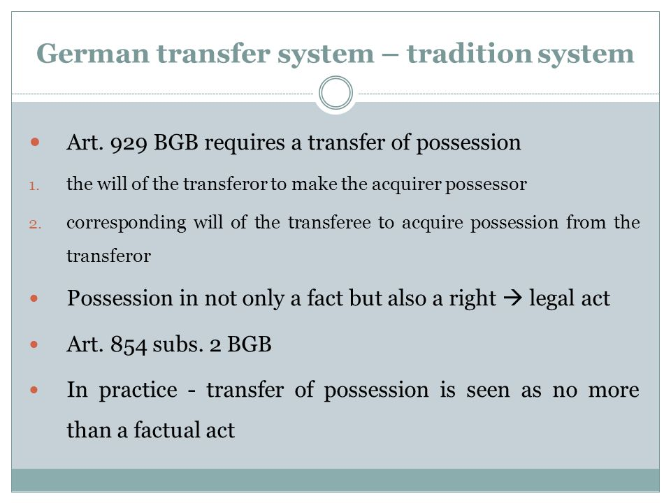 German transfer system – tradition system Art. 929 BGB requires a transfer of possession 1. the will of the transferor to make the acquirer possessor