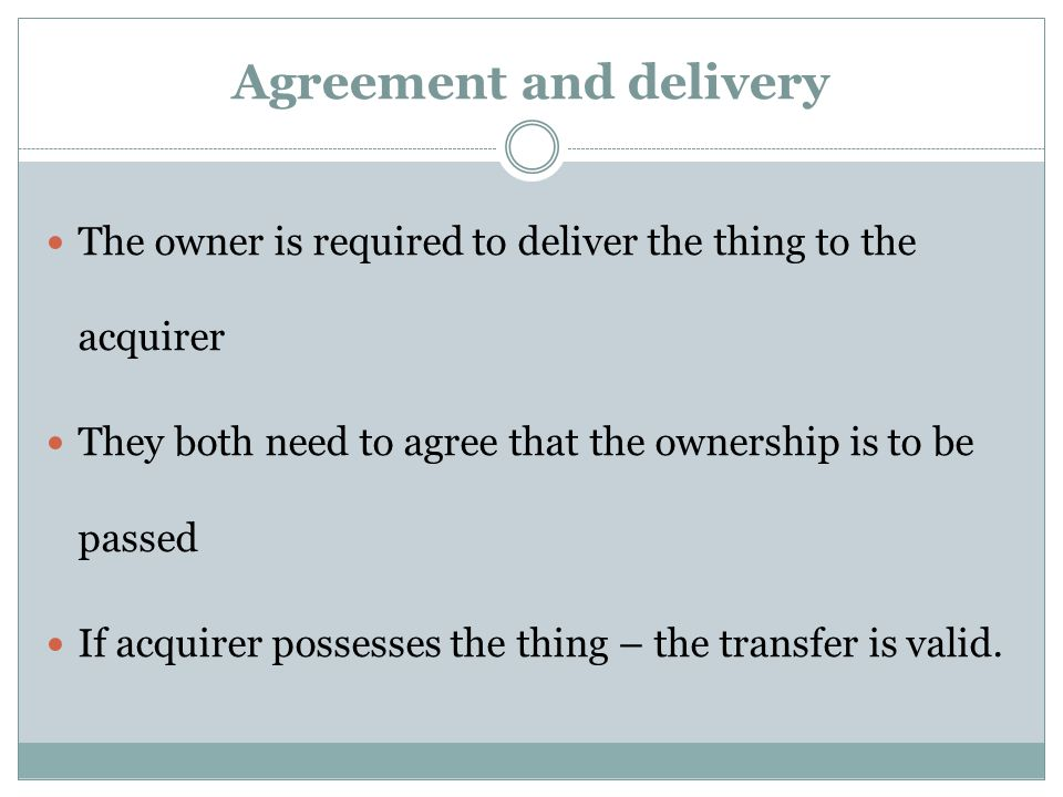Agreement and delivery The owner is required to deliver the thing to the acquirer They both need to agree that the ownership is to be passed If acquir