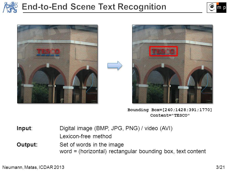 Neumann, Matas, ICDAR 2013 Input: Digital image (BMP, JPG, PNG) / video (AVI) Lexicon-free method Output: Set of words in the image word = (horizontal) rectangular bounding box, text content Bounding Box=[240;1428;391;1770] Content= TESCO 3/21