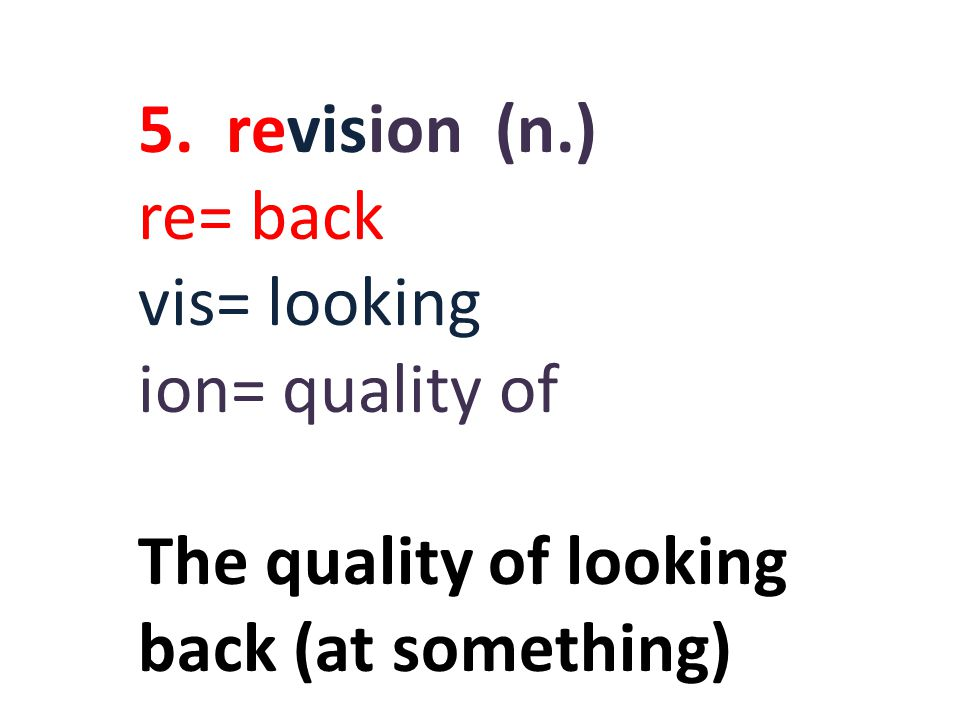 5. revision (n.) re= back vis= looking ion= quality of The quality of looking back (at something)