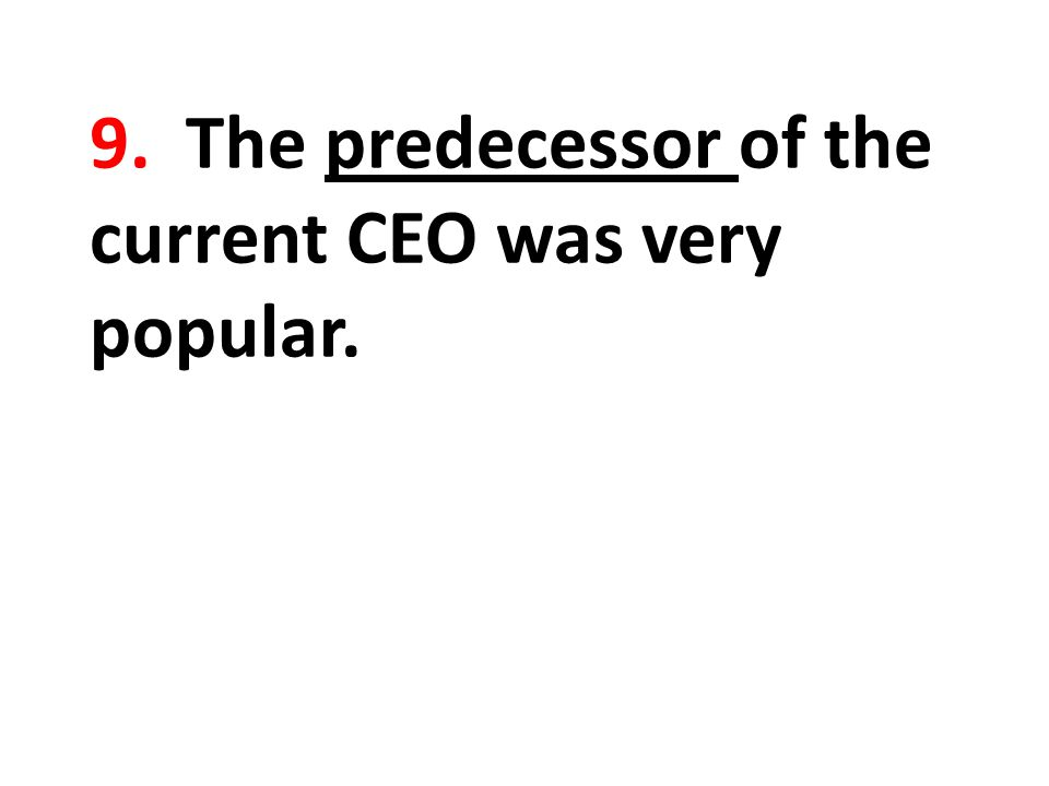 9. The predecessor of the current CEO was very popular.