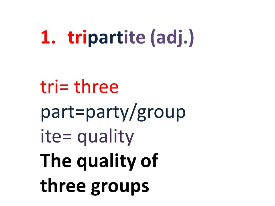 1.tripartite (adj.) tri= three part=party/group ite= quality The quality of three groups
