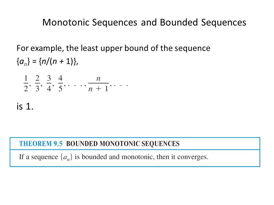 Monotonic Sequences and Bounded Sequences For example, the least upper bound of the sequence {a n } = {n/(n + 1)}, is 1.