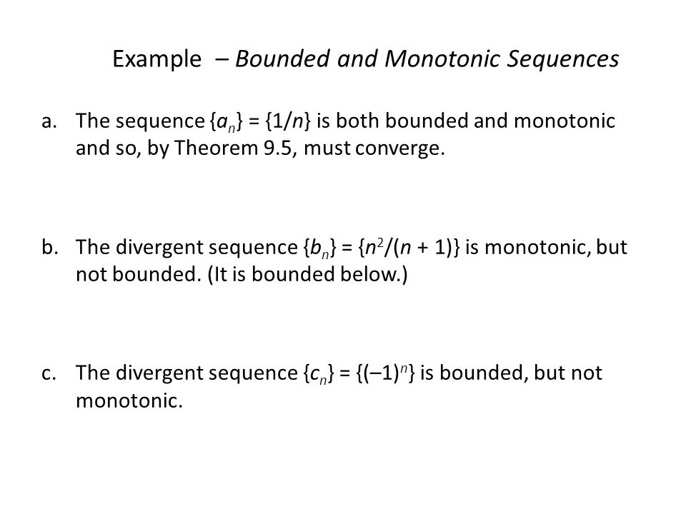 Example – Bounded and Monotonic Sequences a.The sequence {a n } = {1/n} is both bounded and monotonic and so, by Theorem 9.5, must converge.