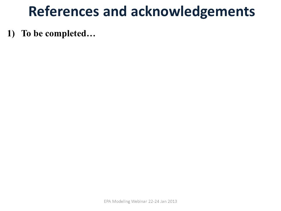 References and acknowledgements 1)To be completed… EPA Modeling Webinar 22-24 Jan 2013