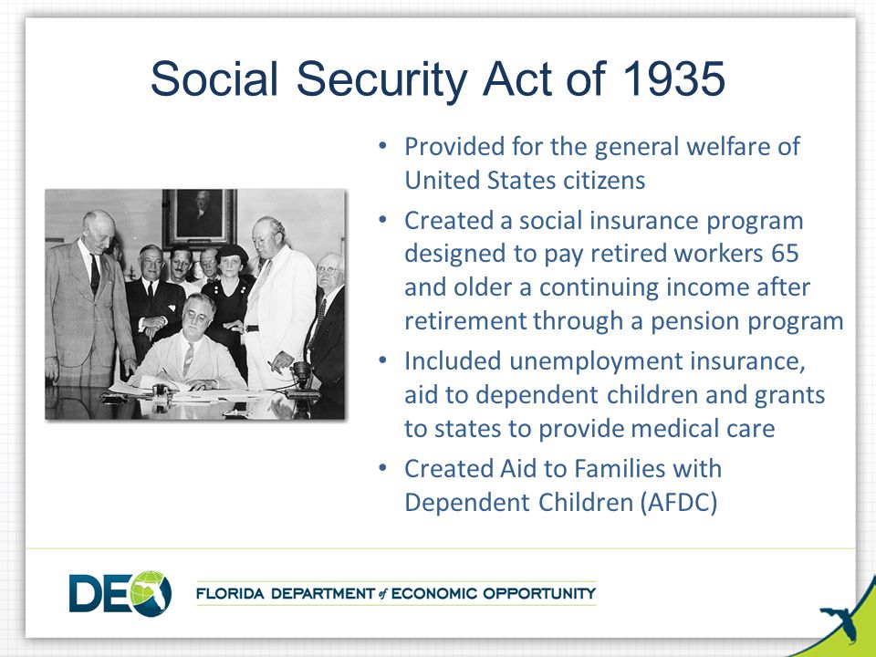 Social Security Act of 1935 Provided for the general welfare of United States citizens Created a social insurance program designed to pay retired work