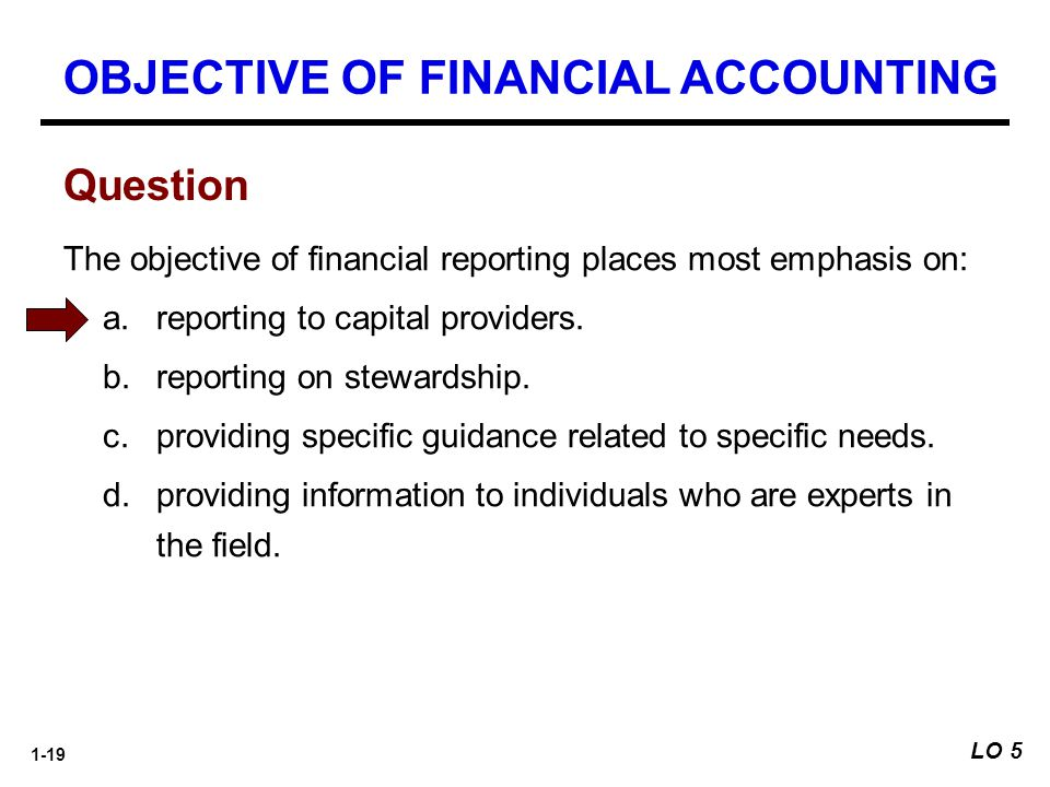 1-19 The objective of financial reporting places most emphasis on: a.reporting to capital providers. b.reporting on stewardship. c.providing specific