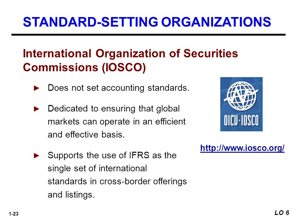 1-23 International Organization of Securities Commissions (IOSCO) ► Does not set accounting standards. ► Dedicated to ensuring that global markets can