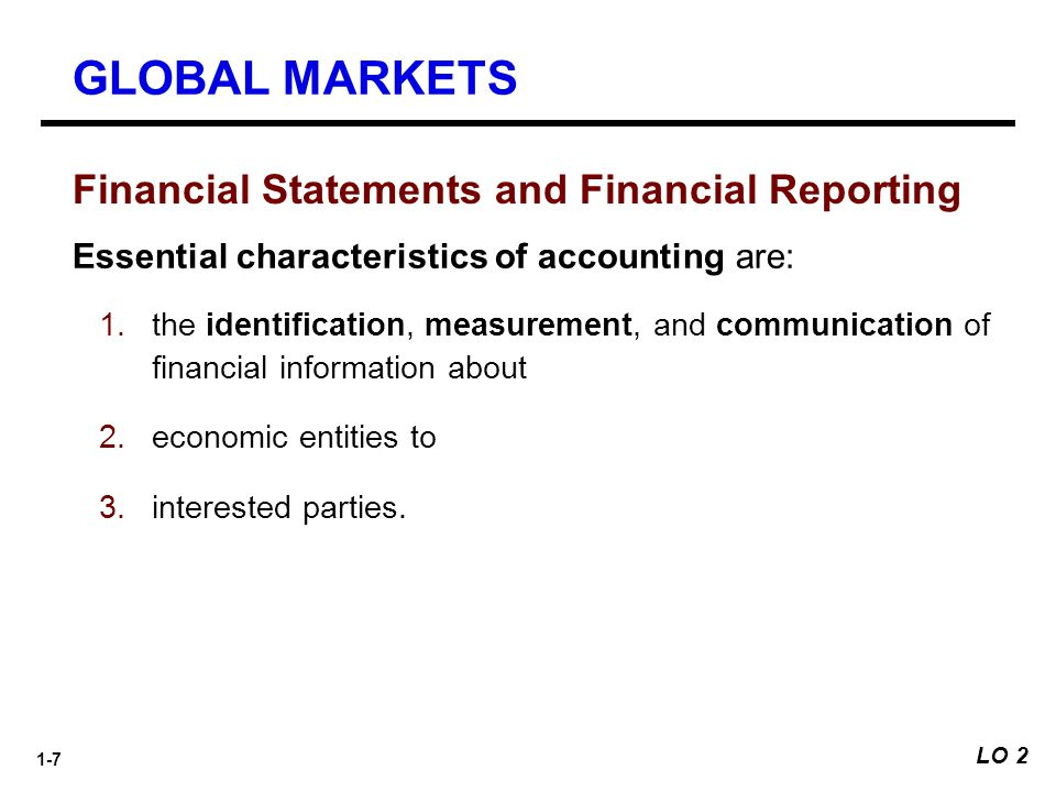 1-7 Financial Statements and Financial Reporting Essential characteristics of accounting are: 1.the identification, measurement, and communication of