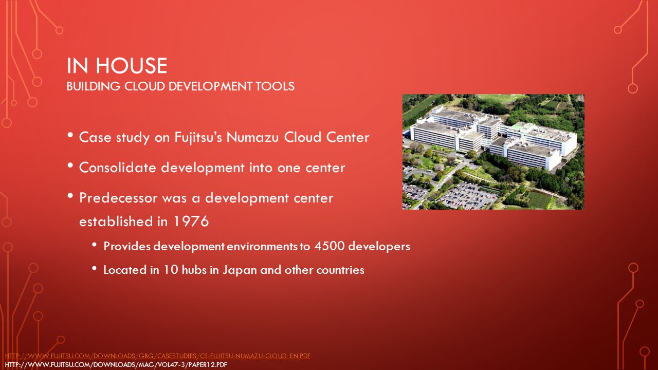 IN HOUSE BUILDING CLOUD DEVELOPMENT TOOLS Case study on Fujitsu's Numazu Cloud Center Consolidate development into one center Predecessor was a develo