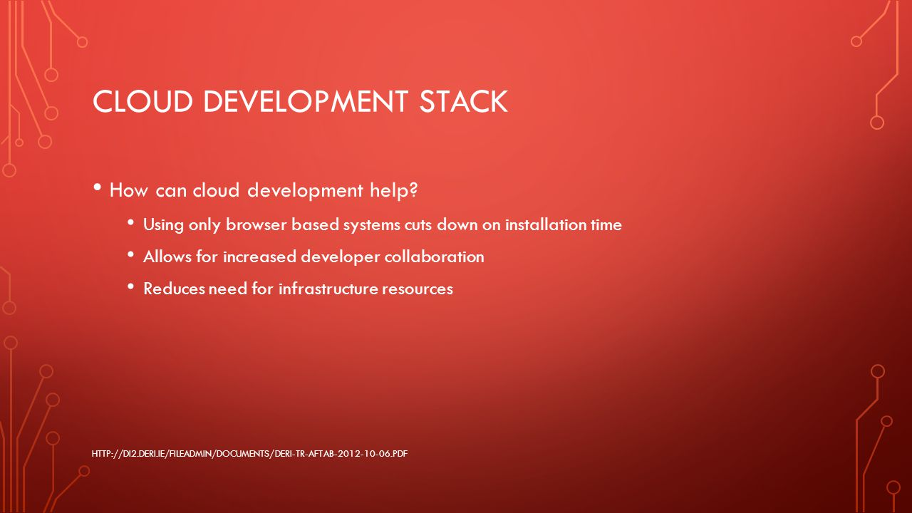 CLOUD DEVELOPMENT STACK How can cloud development help? Using only browser based systems cuts down on installation time Allows for increased developer