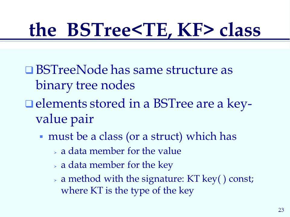 23 the BSTree class  BSTreeNode has same structure as binary tree nodes  elements stored in a BSTree are a key- value pair  must be a class (or a struct) which has  a data member for the value  a data member for the key  a method with the signature: KT key( ) const; where KT is the type of the key