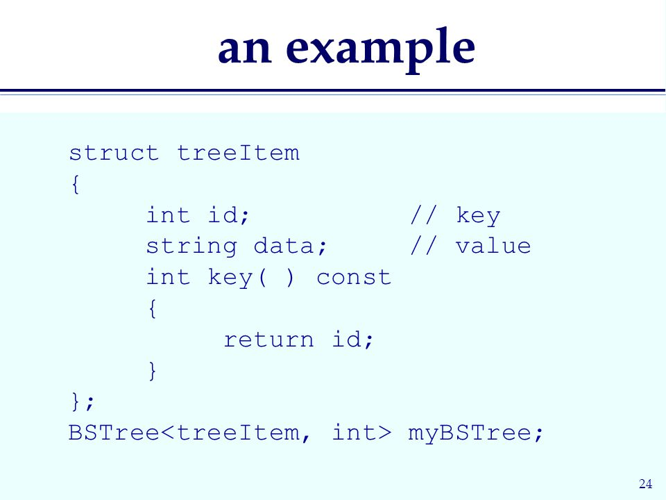 24 an example struct treeItem { int id; // key string data; // value int key( ) const { return id; } }; BSTree myBSTree;