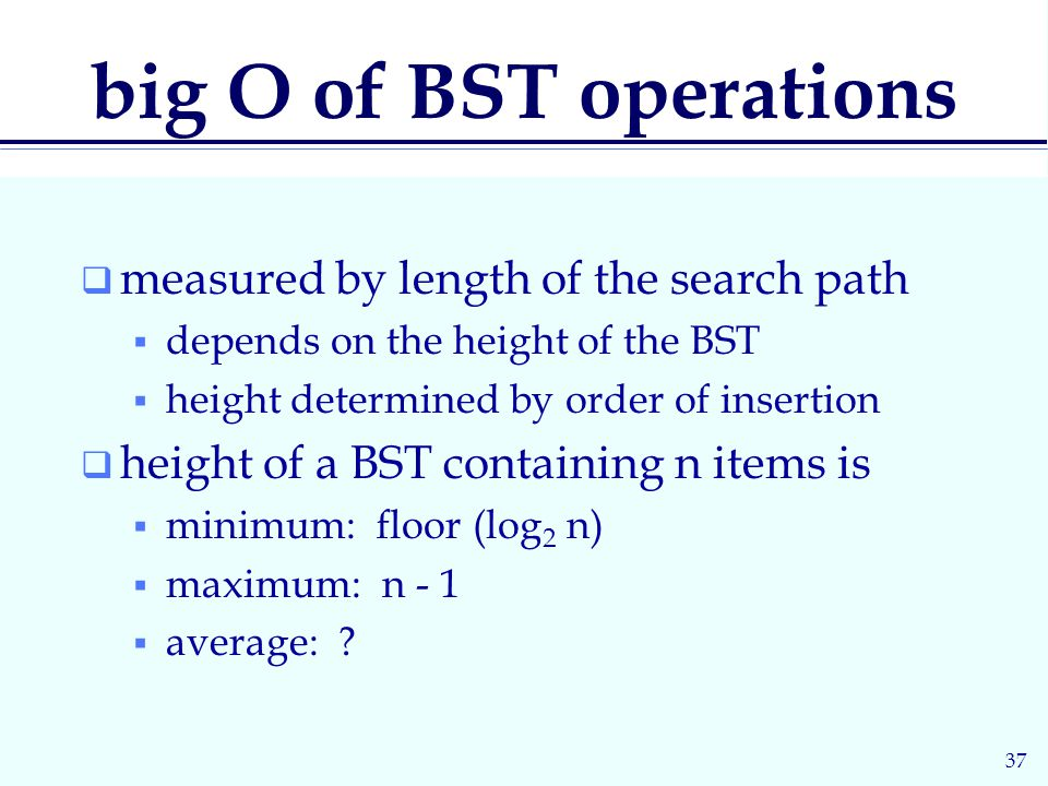 37 big O of BST operations  measured by length of the search path  depends on the height of the BST  height determined by order of insertion  height of a BST containing n items is  minimum: floor (log 2 n)  maximum: n - 1  average: ?