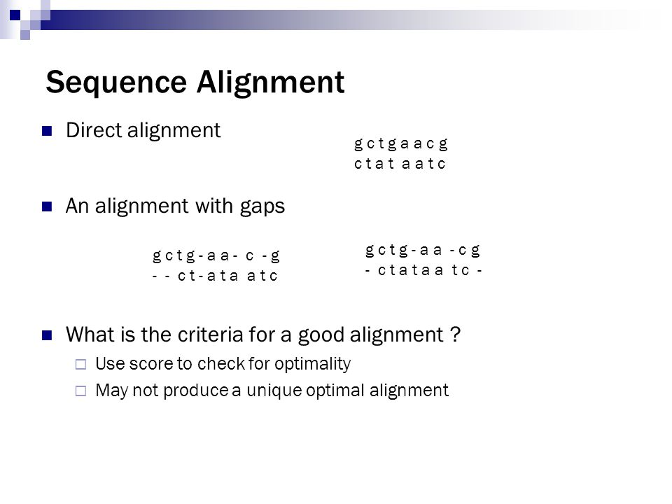 Sequence Alignment Direct alignment An alignment with gaps What is the criteria for a good alignment ?  Use score to check for optimality  May not p