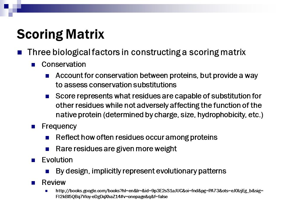 Scoring Matrix Three biological factors in constructing a scoring matrix Conservation Account for conservation between proteins, but provide a way to