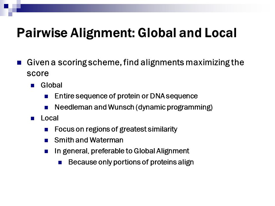 Pairwise Alignment: Global and Local Given a scoring scheme, find alignments maximizing the score Global Entire sequence of protein or DNA sequence Ne